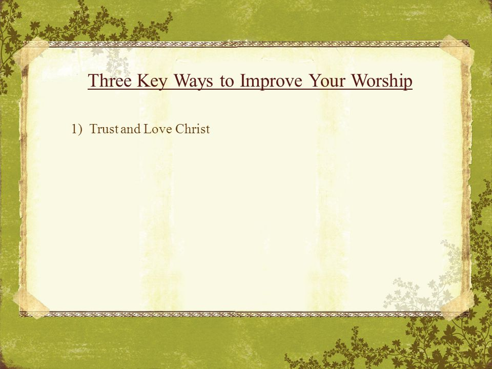 Three Key Ways to Improve Your Worship 1) Trust and Love Christ