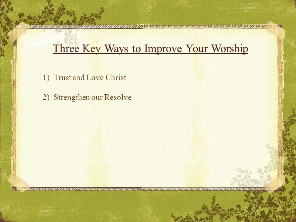 Three Key Ways to Improve Your Worship 1) Trust and Love Christ 2) Strengthen our Resolve