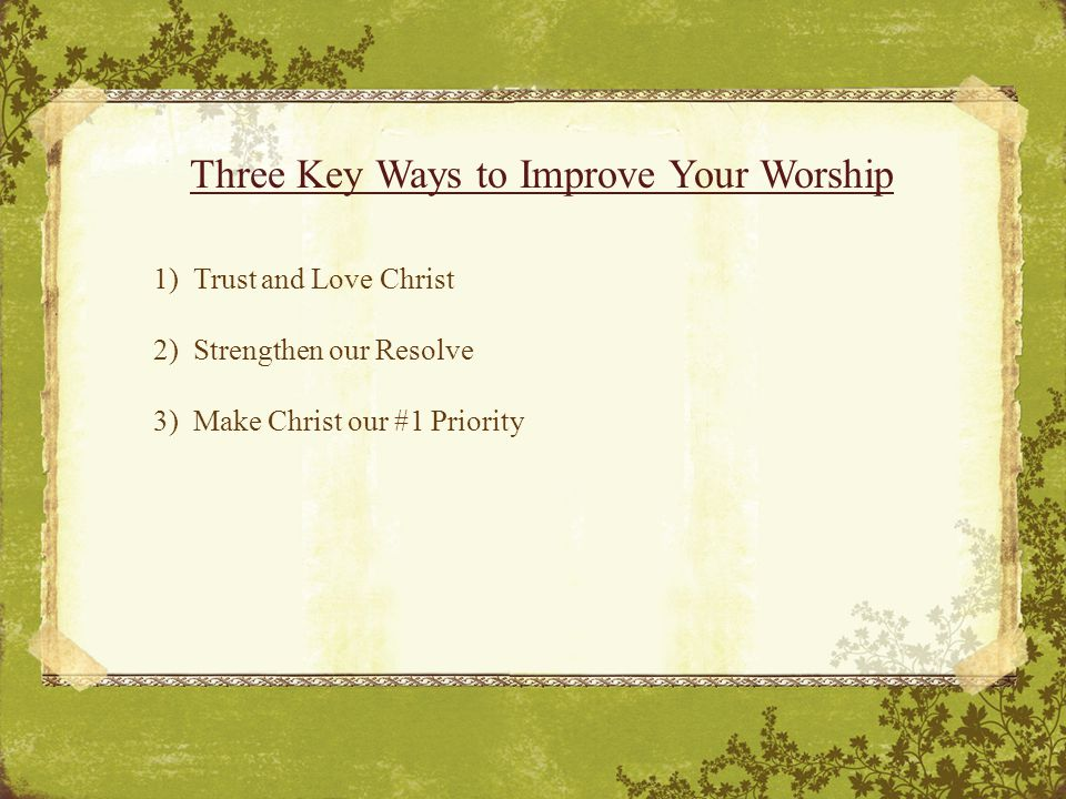 Three Key Ways to Improve Your Worship 1) Trust and Love Christ 2) Strengthen our Resolve 3) Make Christ our #1 Priority