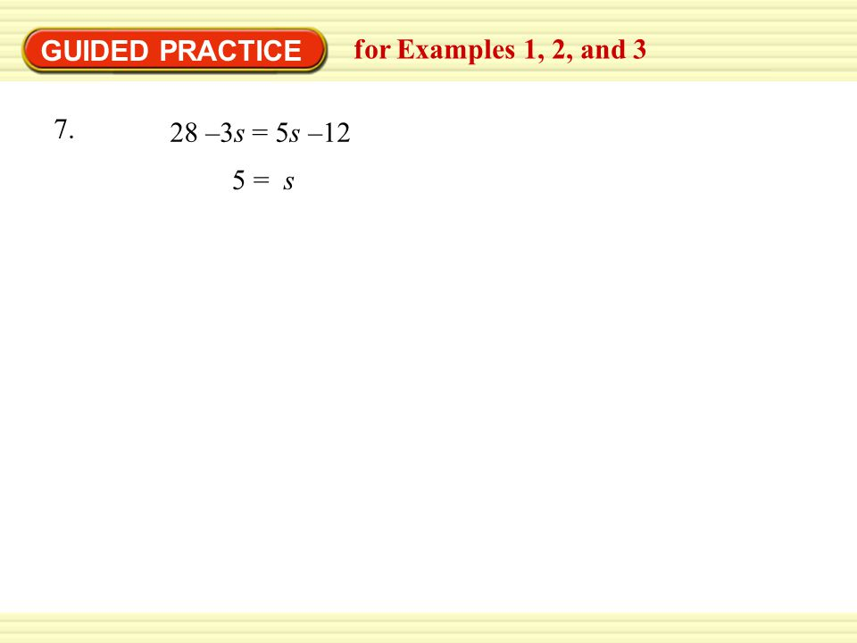 GUIDED PRACTICE for Examples 1, 2, and 3 5 = s 28 –3s = 5s –12 7.