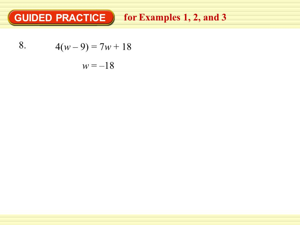 GUIDED PRACTICE for Examples 1, 2, and 3 w = –18 4(w – 9) = 7w