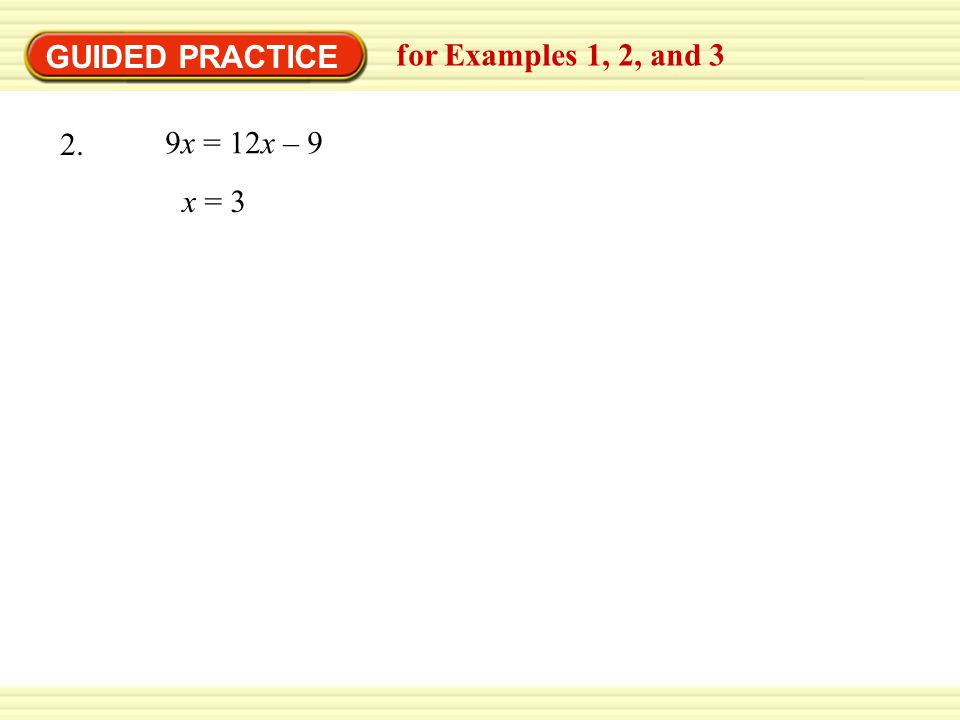 GUIDED PRACTICE for Examples 1, 2, and 3 9x = 12x – 9 2. x = 3