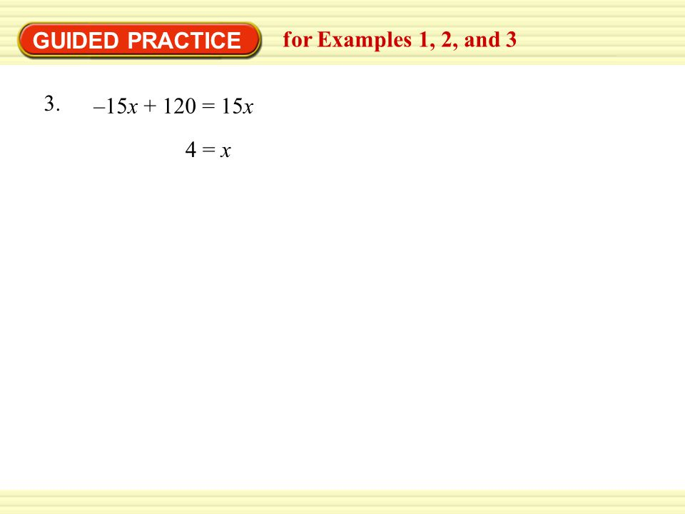 GUIDED PRACTICE for Examples 1, 2, and 3 –15x = 15x 3. 4 = x