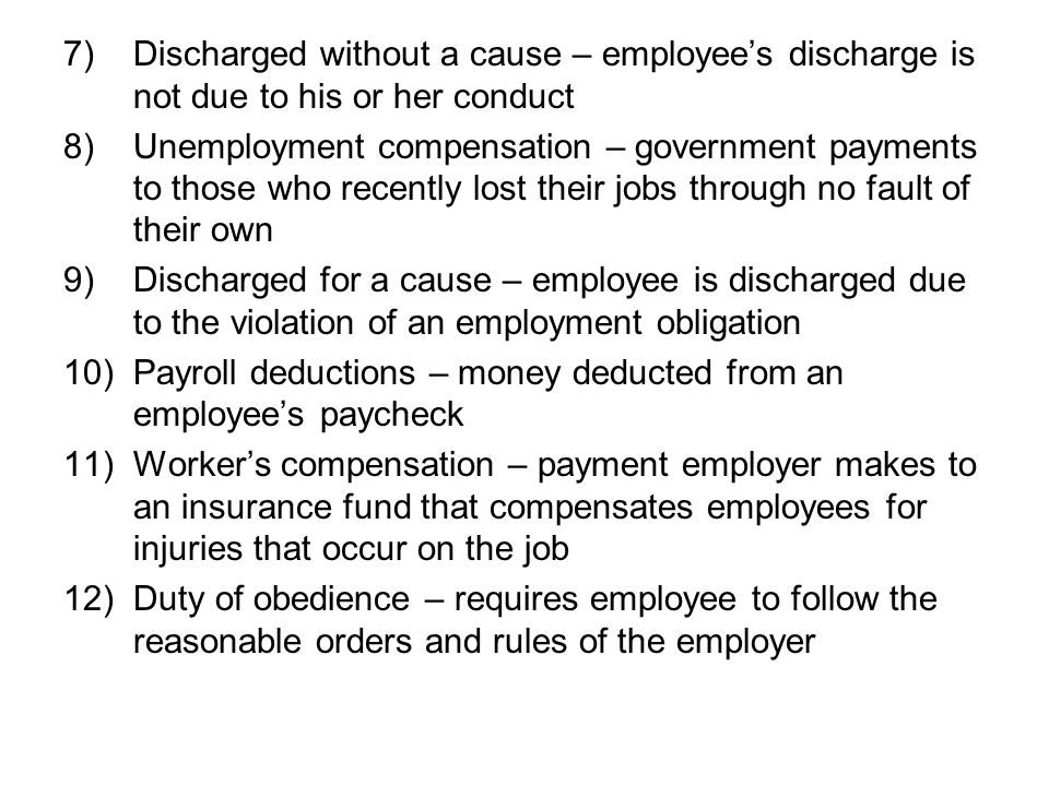 7)Discharged without a cause – employee's discharge is not due to his or her conduct 8)Unemployment compensation – government payments to those who recently lost their jobs through no fault of their own 9)Discharged for a cause – employee is discharged due to the violation of an employment obligation 10)Payroll deductions – money deducted from an employee's paycheck 11)Worker's compensation – payment employer makes to an insurance fund that compensates employees for injuries that occur on the job 12)Duty of obedience – requires employee to follow the reasonable orders and rules of the employer