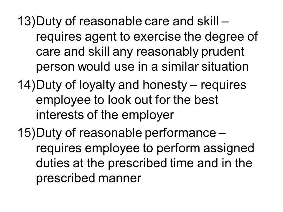 13)Duty of reasonable care and skill – requires agent to exercise the degree of care and skill any reasonably prudent person would use in a similar situation 14)Duty of loyalty and honesty – requires employee to look out for the best interests of the employer 15)Duty of reasonable performance – requires employee to perform assigned duties at the prescribed time and in the prescribed manner
