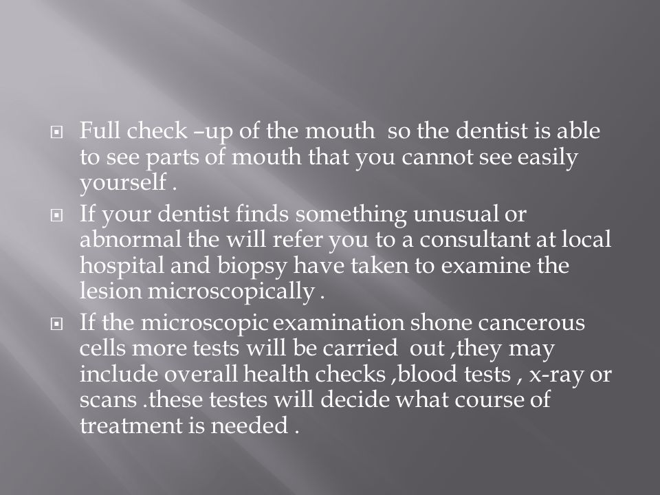  Full check –up of the mouth so the dentist is able to see parts of mouth that you cannot see easily yourself.