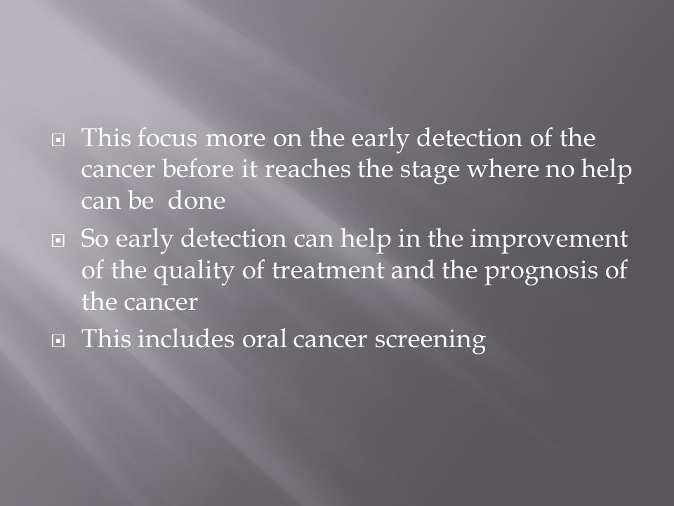 This focus more on the early detection of the cancer before it reaches the stage where no help can be done  So early detection can help in the improvement of the quality of treatment and the prognosis of the cancer  This includes oral cancer screening