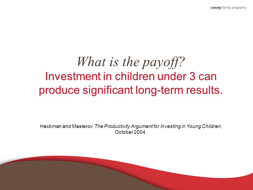 What is the payoff. Investment in children under 3 can produce significant long-term results.