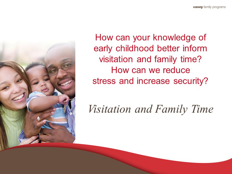How can your knowledge of early childhood better inform visitation and family time.