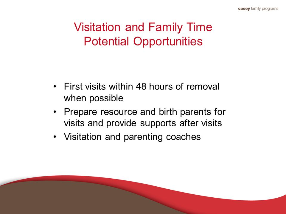 Visitation and Family Time Potential Opportunities First visits within 48 hours of removal when possible Prepare resource and birth parents for visits and provide supports after visits Visitation and parenting coaches