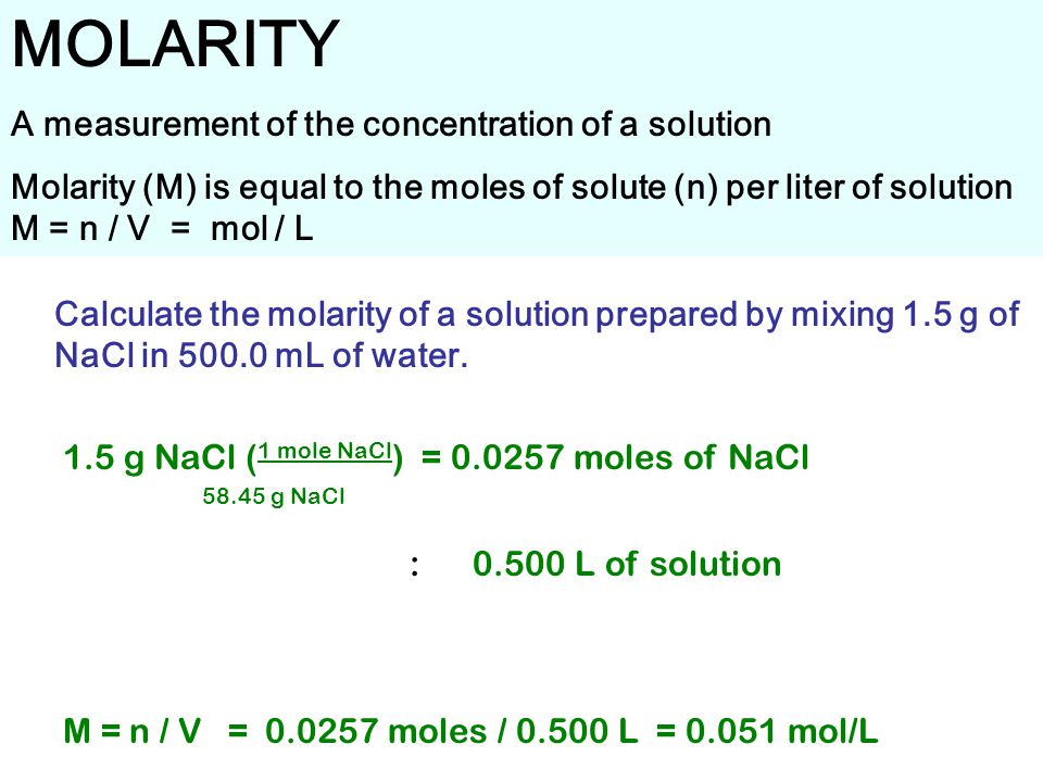 MOLARITY A measurement of the concentration of a solution Molarity (M) is equal to the moles of solute (n) per liter of solution M = n / V = mol / L Calculate the molarity of a solution prepared by mixing 1.5 g of NaCl in mL of water.