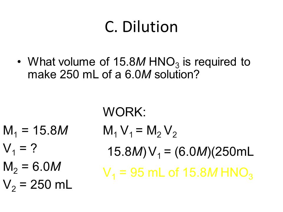 C. Dilution What volume of 15.8M HNO 3 is required to make 250 mL of a 6.0M solution.