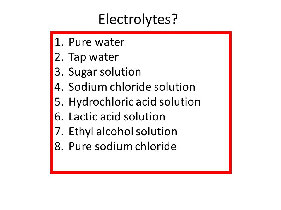 1.Pure water 2.Tap water 3.Sugar solution 4.Sodium chloride solution 5.Hydrochloric acid solution 6.Lactic acid solution 7.Ethyl alcohol solution 8.Pure sodium chloride Electrolytes