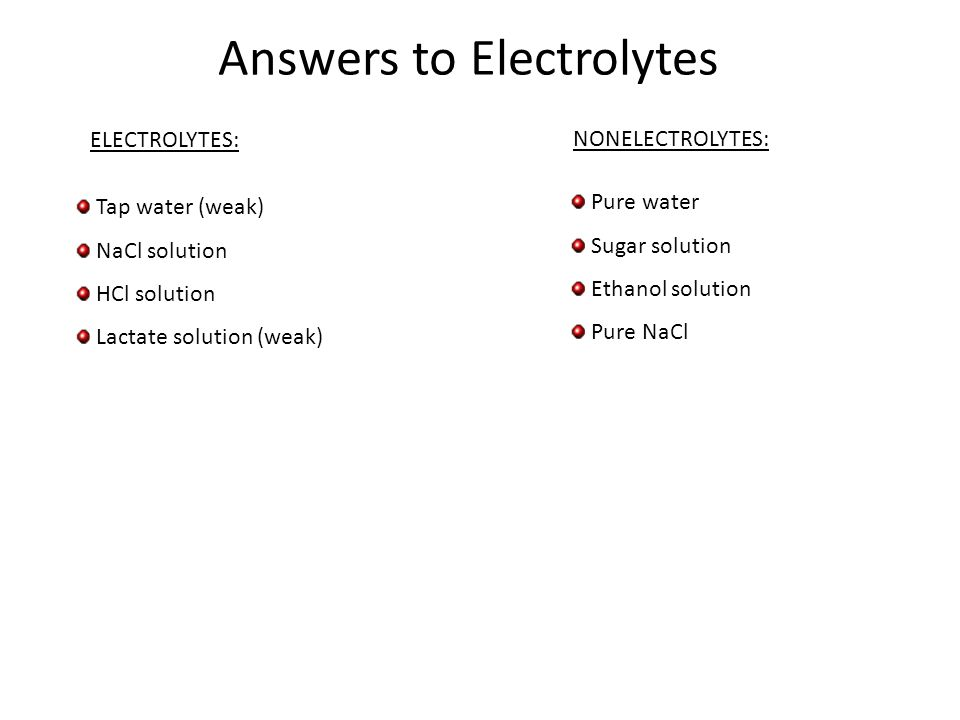 ELECTROLYTES: NONELECTROLYTES: Tap water (weak) NaCl solution HCl solution Lactate solution (weak) Pure water Sugar solution Ethanol solution Pure NaCl Answers to Electrolytes