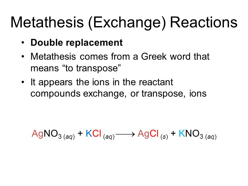 Metathesis (Exchange) Reactions Double replacement Metathesis comes from a Greek word that means to transpose It appears the ions in the reactant compounds exchange, or transpose, ions AgNO 3 (aq) + KCl (aq)  AgCl (s) + KNO 3 (aq)