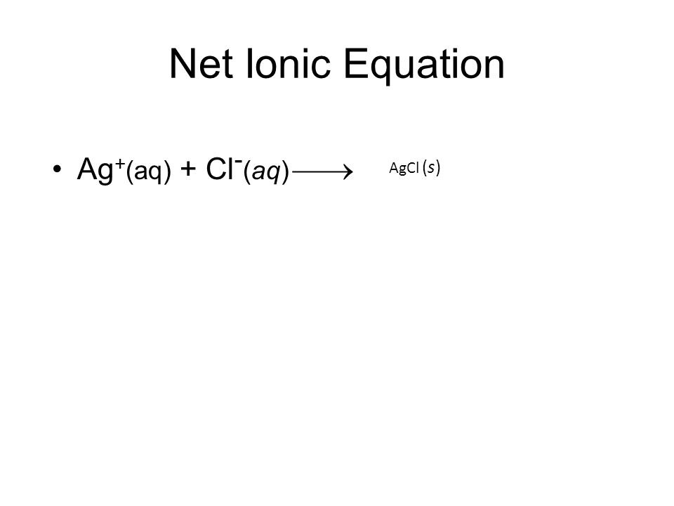 Net Ionic Equation Ag + (aq) + Cl - (aq)  AgCl (s)