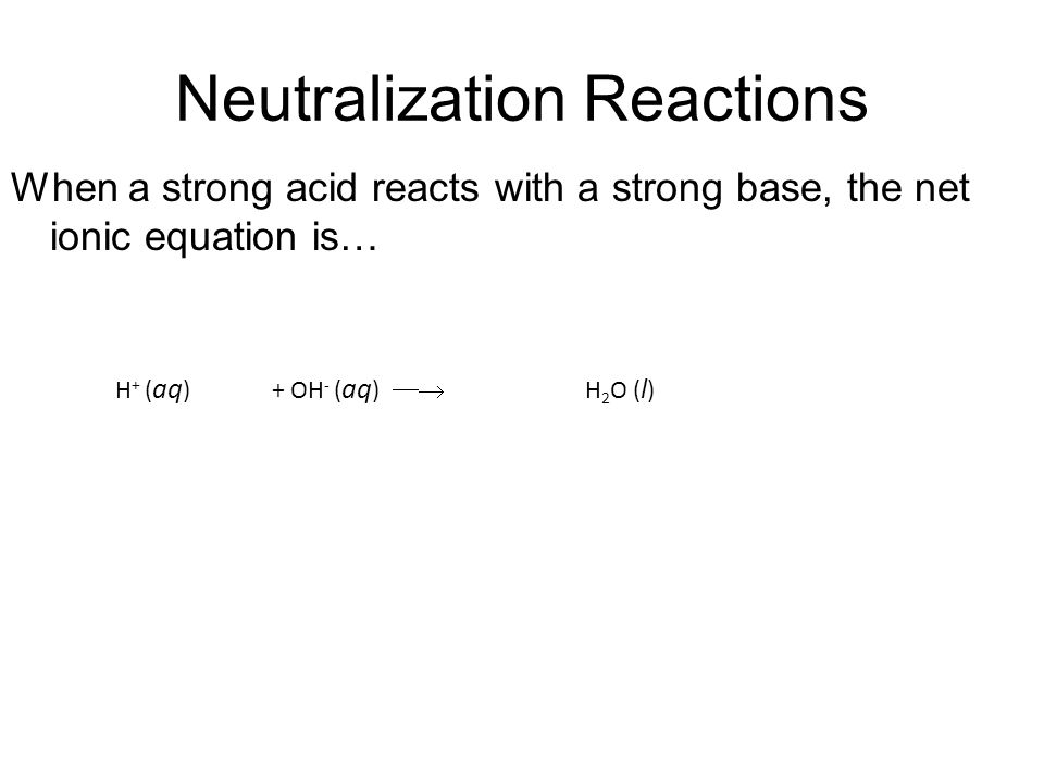 Neutralization Reactions When a strong acid reacts with a strong base, the net ionic equation is… H + ( aq )+ OH - ( aq )  H 2 O ( l )