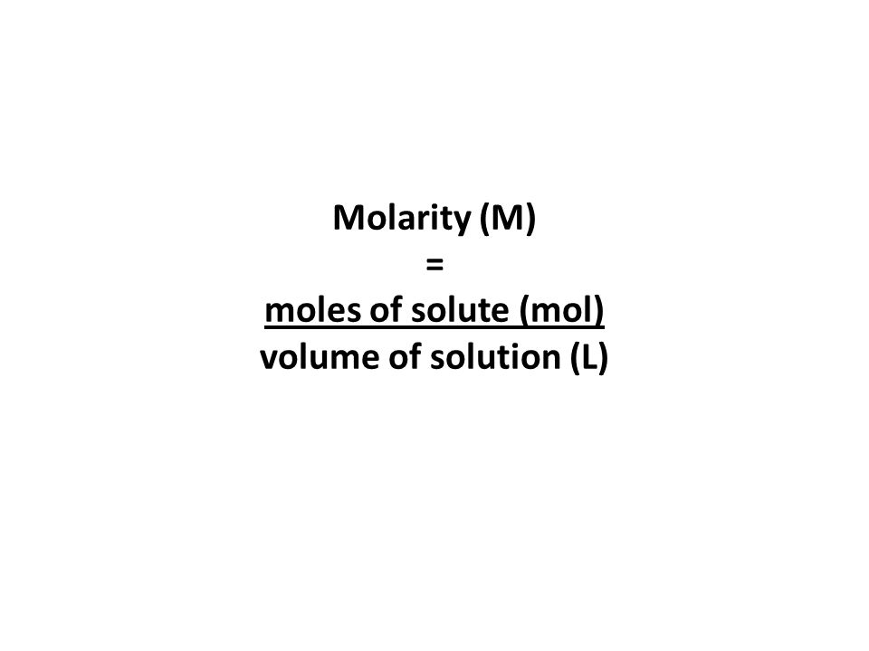 Molarity (M) = moles of solute (mol) volume of solution (L)