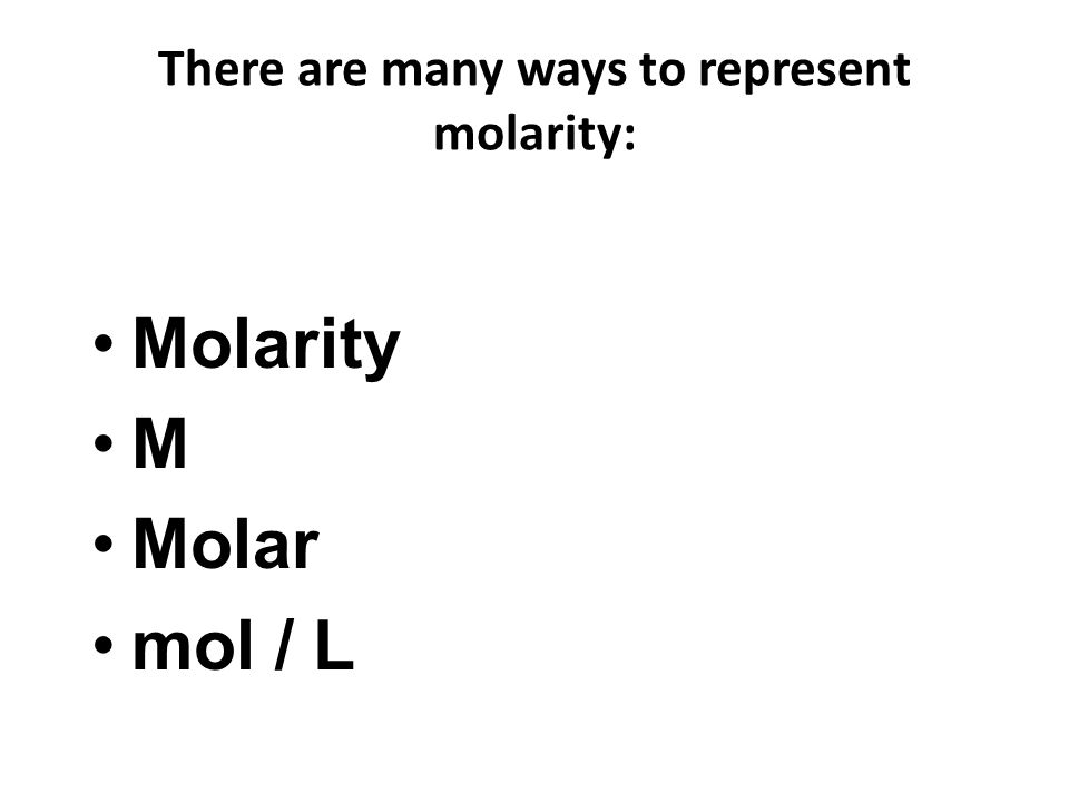 There are many ways to represent molarity: Molarity M Molar mol / L
