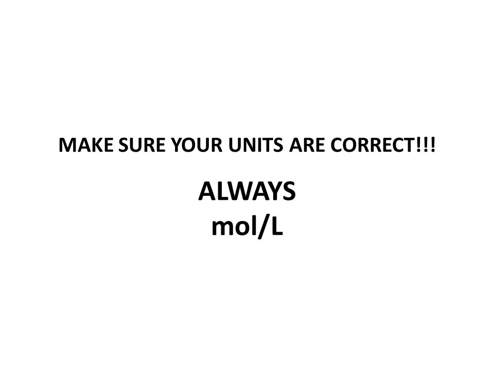 MAKE SURE YOUR UNITS ARE CORRECT!!! ALWAYS mol/L