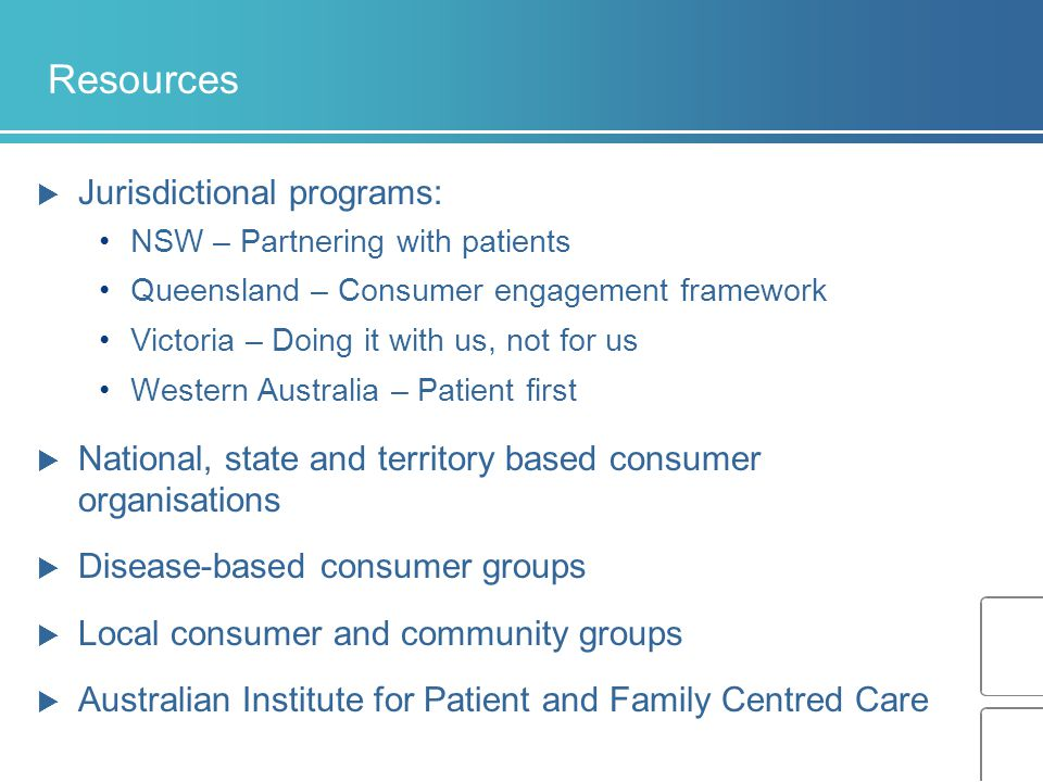 Resources  Jurisdictional programs: NSW – Partnering with patients Queensland – Consumer engagement framework Victoria – Doing it with us, not for us Western Australia – Patient first  National, state and territory based consumer organisations  Disease-based consumer groups  Local consumer and community groups  Australian Institute for Patient and Family Centred Care