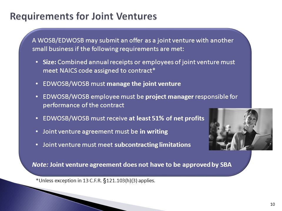 10 A WOSB/EDWOSB may submit an offer as a joint venture with another small business if the following requirements are met: Size: Combined annual receipts or employees of joint venture must meet NAICS code assigned to contract* EDWOSB/WOSB must manage the joint venture EDWOSB/WOSB employee must be project manager responsible for performance of the contract EDWOSB/WOSB must receive at least 51% of net profits Joint venture agreement must be in writing Joint venture must meet subcontracting limitations Note: Joint venture agreement does not have to be approved by SBA *Unless exception in 13 C.F.R.