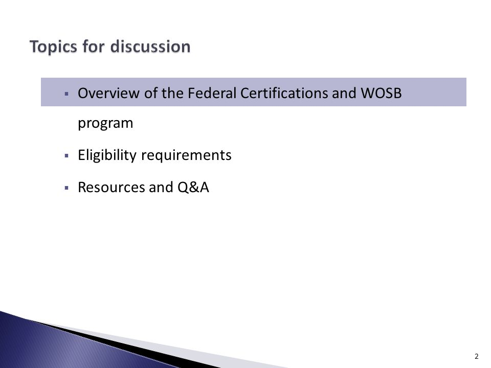  Overview of the Federal Certifications and WOSB program  Eligibility requirements  Resources and Q&A 2