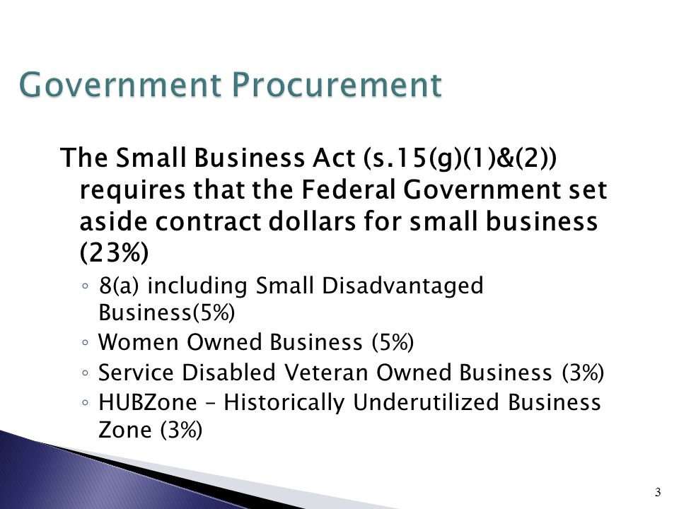 3 Government Procurement The Small Business Act (s.15(g)(1)&(2)) requires that the Federal Government set aside contract dollars for small business (23%) ◦ 8(a) including Small Disadvantaged Business(5%) ◦ Women Owned Business (5%) ◦ Service Disabled Veteran Owned Business (3%) ◦ HUBZone – Historically Underutilized Business Zone (3%)