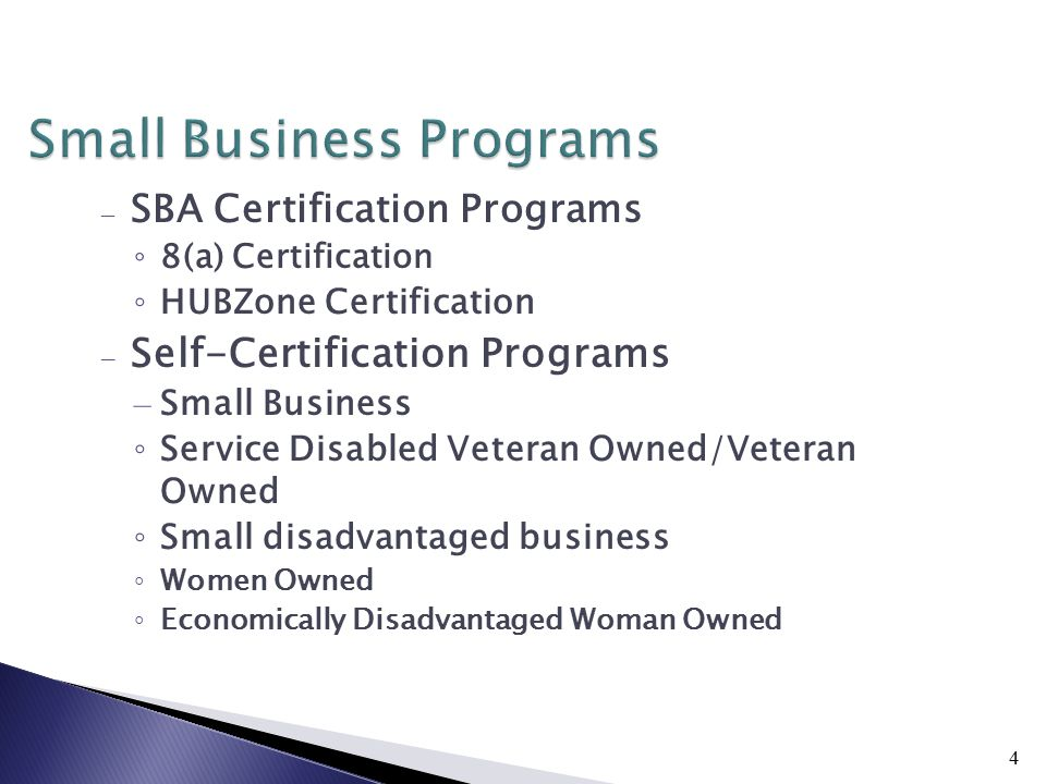 4 Small Business Programs – SBA Certification Programs ◦ 8(a) Certification ◦ HUBZone Certification – Self-Certification Programs – Small Business ◦ Service Disabled Veteran Owned/Veteran Owned ◦ Small disadvantaged business ◦ Women Owned ◦ Economically Disadvantaged Woman Owned