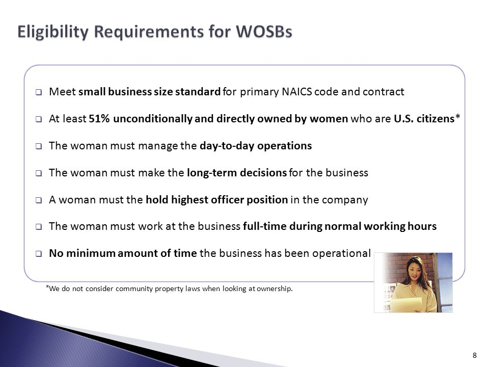  Meet small business size standard for primary NAICS code and contract  At least 51% unconditionally and directly owned by women who are U.S.
