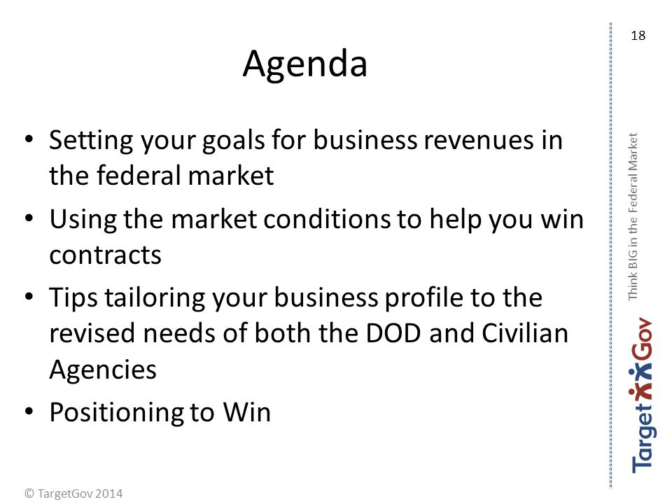 © TargetGov 2014 Agenda Setting your goals for business revenues in the federal market Using the market conditions to help you win contracts Tips tailoring your business profile to the revised needs of both the DOD and Civilian Agencies Positioning to Win Think BIG in the Federal Market 18