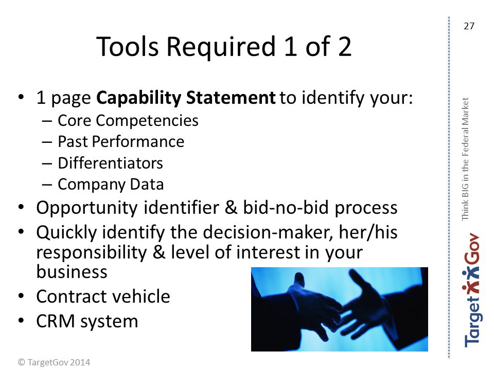 © TargetGov 2014 Tools Required 1 of 2 1 page Capability Statement to identify your: – Core Competencies – Past Performance – Differentiators – Company Data Opportunity identifier & bid-no-bid process Quickly identify the decision-maker, her/his responsibility & level of interest in your business Contract vehicle CRM system Think BIG in the Federal Market 27