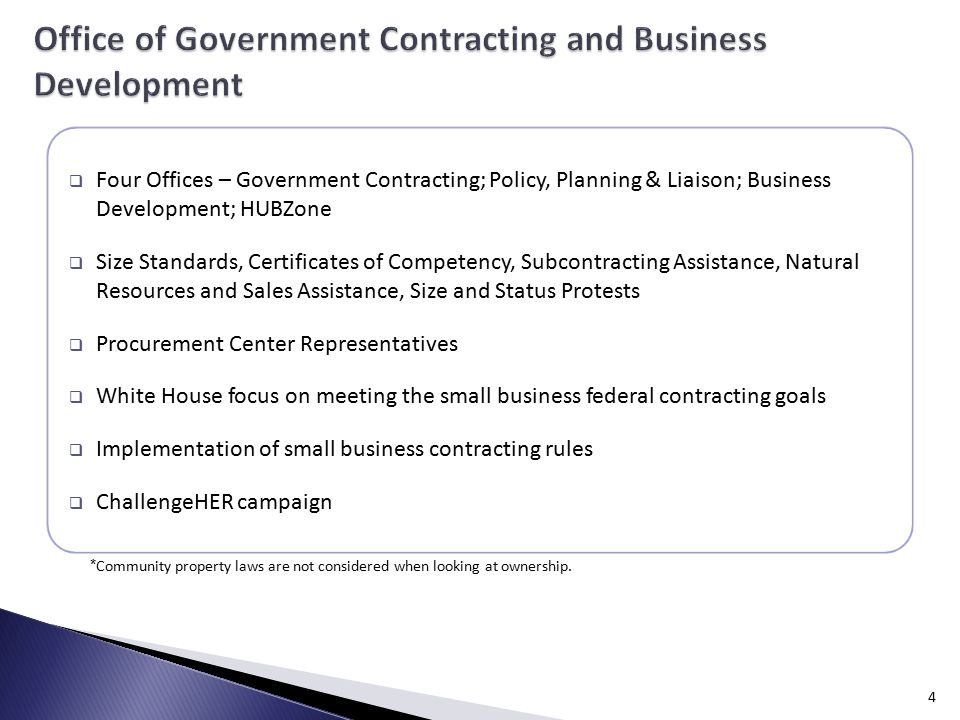  Four Offices – Government Contracting; Policy, Planning & Liaison; Business Development; HUBZone  Size Standards, Certificates of Competency, Subcontracting Assistance, Natural Resources and Sales Assistance, Size and Status Protests  Procurement Center Representatives  White House focus on meeting the small business federal contracting goals  Implementation of small business contracting rules  ChallengeHER campaign 4 * Community property laws are not considered when looking at ownership.