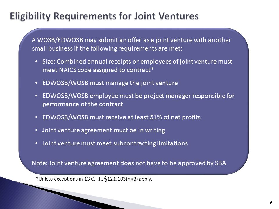 9 A WOSB/EDWOSB may submit an offer as a joint venture with another small business if the following requirements are met: Size: Combined annual receipts or employees of joint venture must meet NAICS code assigned to contract* EDWOSB/WOSB must manage the joint venture EDWOSB/WOSB employee must be project manager responsible for performance of the contract EDWOSB/WOSB must receive at least 51% of net profits Joint venture agreement must be in writing Joint venture must meet subcontracting limitations Note: Joint venture agreement does not have to be approved by SBA *Unless exceptions in 13 C.F.R.