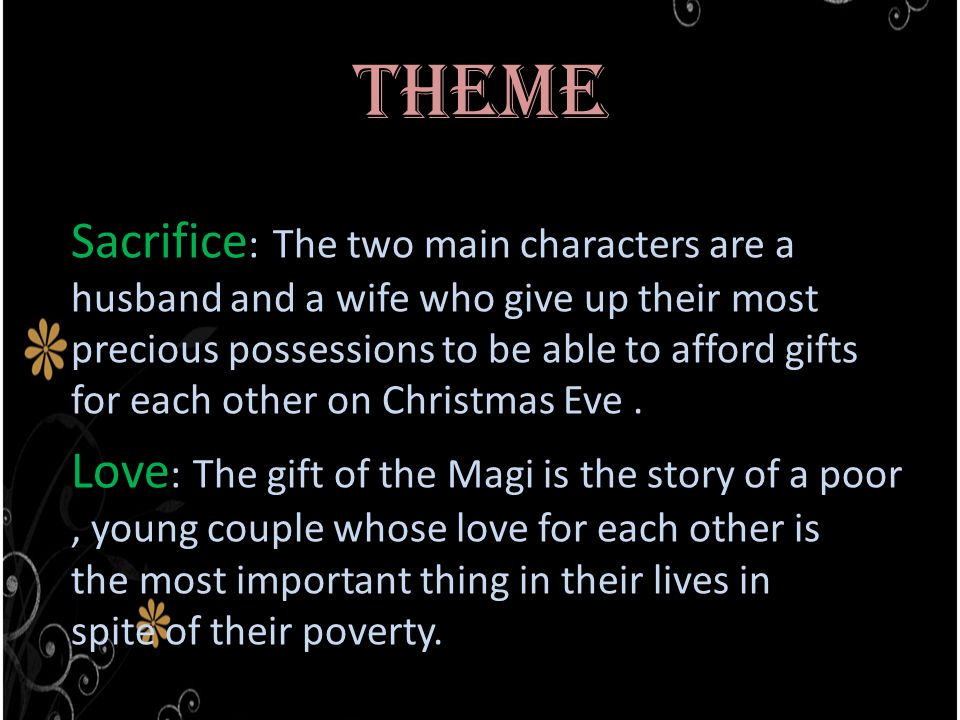 Theme Sacrifice : The two main characters are a husband and a wife who give up their most precious possessions to be able to afford gifts for each other on Christmas Eve.