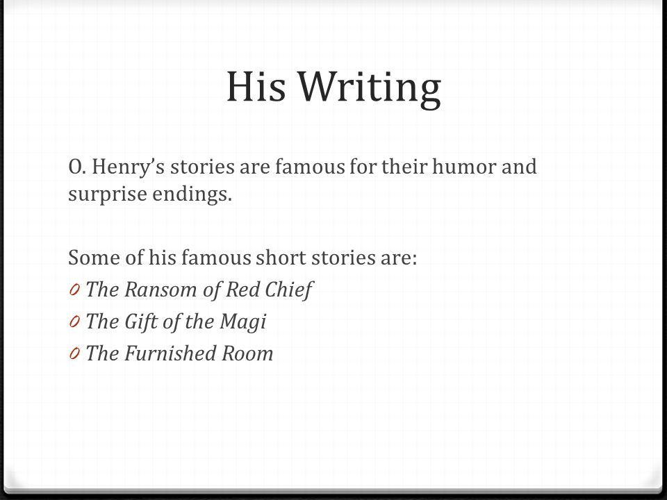 His Writing O. Henry's stories are famous for their humor and surprise endings.