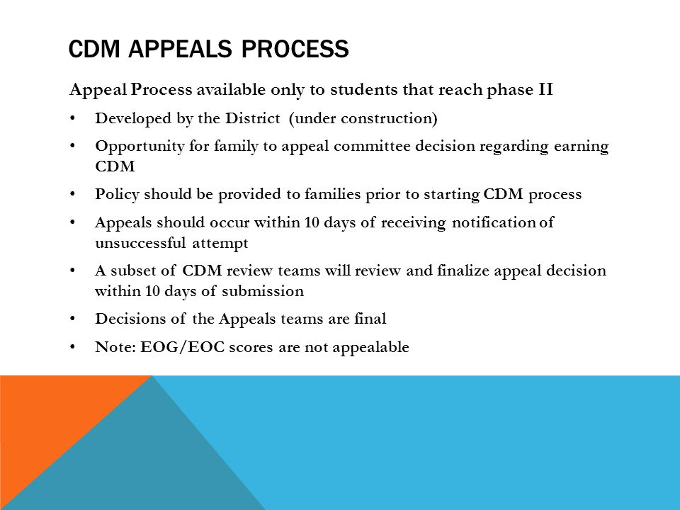 CDM APPEALS PROCESS Appeal Process available only to students that reach phase II Developed by the District (under construction) Opportunity for family to appeal committee decision regarding earning CDM Policy should be provided to families prior to starting CDM process Appeals should occur within 10 days of receiving notification of unsuccessful attempt A subset of CDM review teams will review and finalize appeal decision within 10 days of submission Decisions of the Appeals teams are final Note: EOG/EOC scores are not appealable