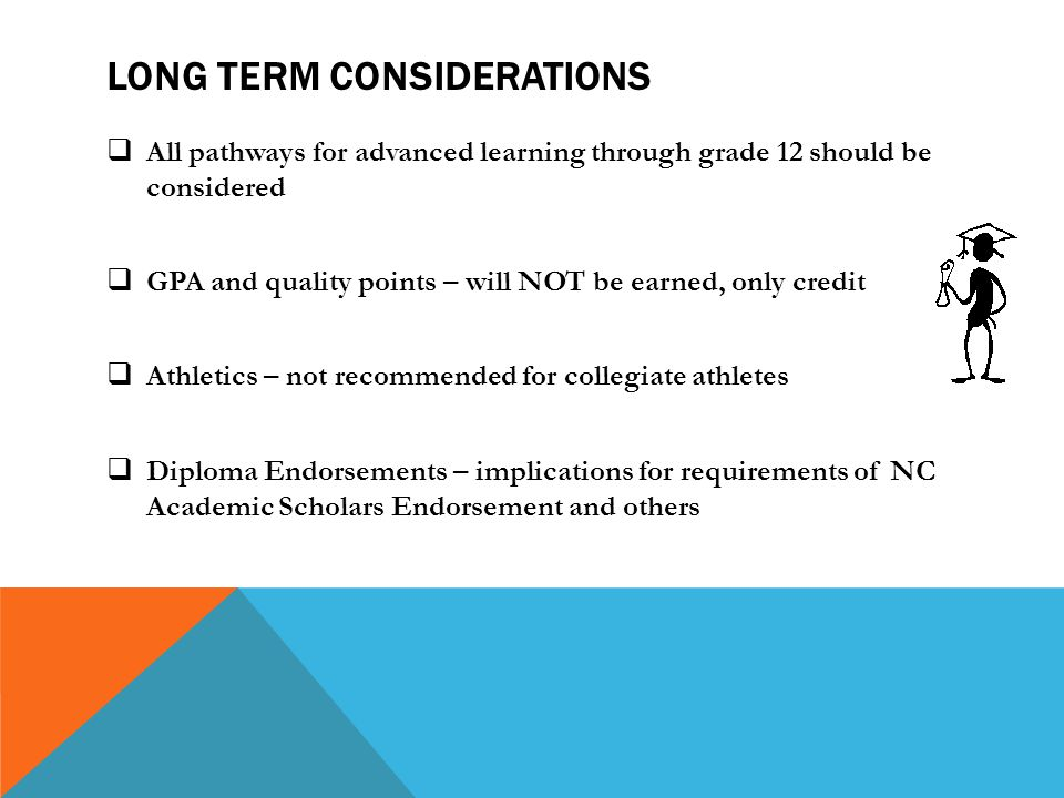 LONG TERM CONSIDERATIONS  All pathways for advanced learning through grade 12 should be considered  GPA and quality points – will NOT be earned, only credit  Athletics – not recommended for collegiate athletes  Diploma Endorsements – implications for requirements of NC Academic Scholars Endorsement and others