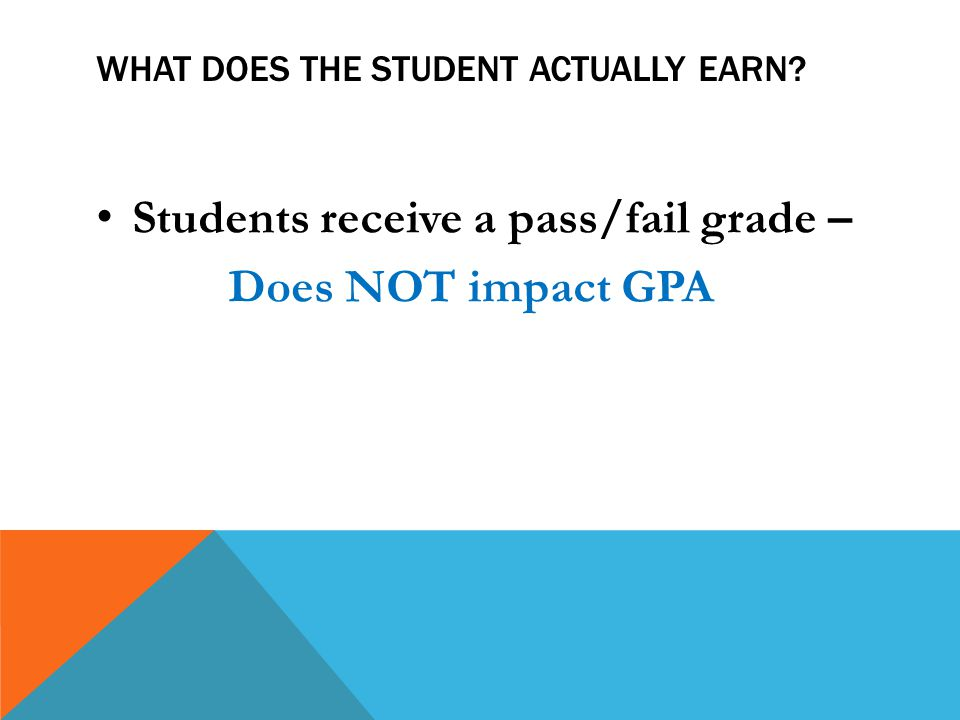 WHAT DOES THE STUDENT ACTUALLY EARN Students receive a pass/fail grade – Does NOT impact GPA