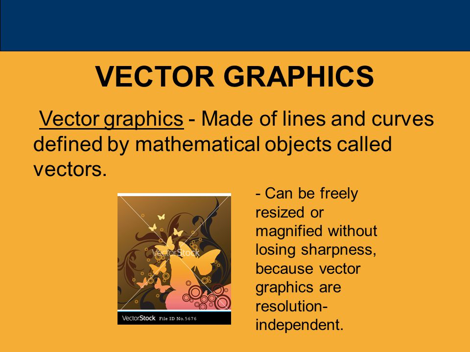 VECTOR GRAPHICS Vector graphics - Made of lines and curves defined by mathematical objects called vectors.