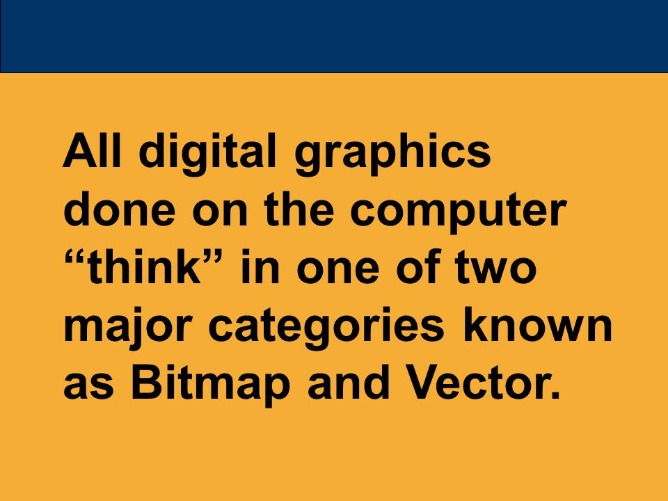 All digital graphics done on the computer think in one of two major categories known as Bitmap and Vector.