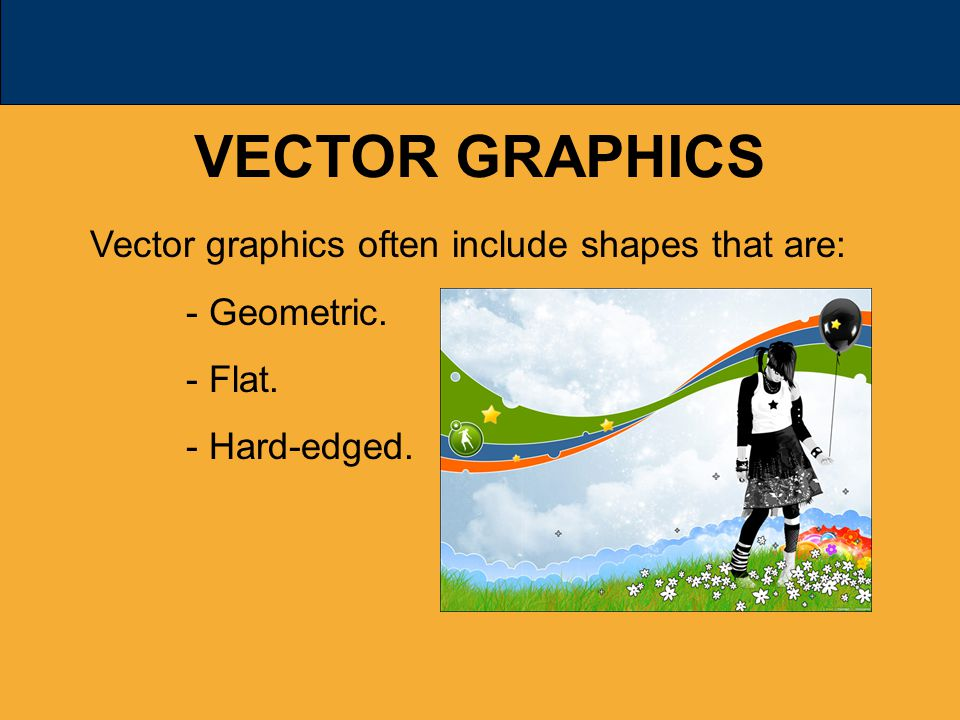VECTOR GRAPHICS Vector graphics often include shapes that are: - Geometric. - Flat. - Hard-edged.
