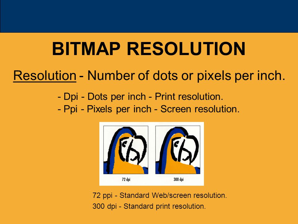 BITMAP RESOLUTION Resolution - Number of dots or pixels per inch.