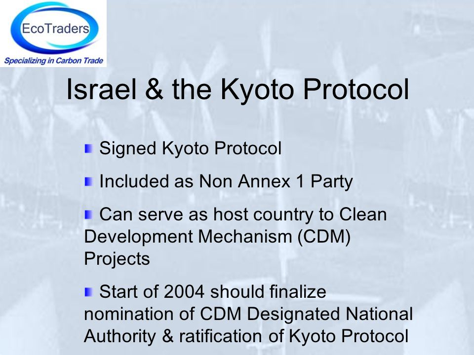 Israel & the Kyoto Protocol Signed Kyoto Protocol Included as Non Annex 1 Party Can serve as host country to Clean Development Mechanism (CDM) Projects Start of 2004 should finalize nomination of CDM Designated National Authority & ratification of Kyoto Protocol