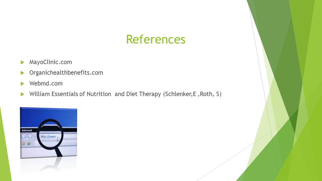 References  MayoClinic.com  Organichealthbenefits.com  Webmd.com  William Essentials of Nutrition and Diet Therapy (Schlenker,E,Roth, S)