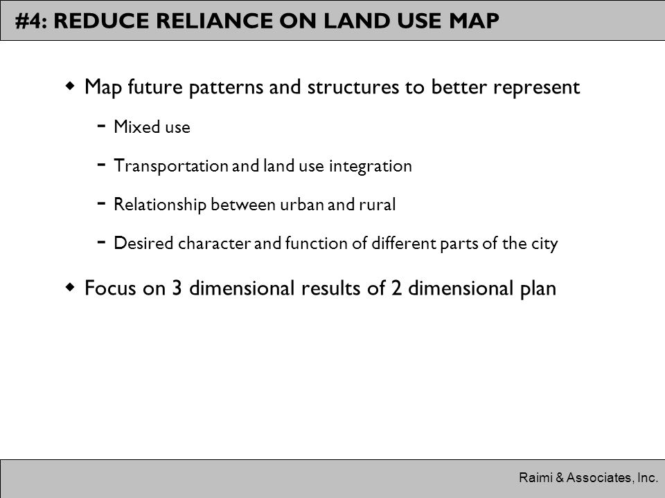 #4: REDUCE RELIANCE ON LAND USE MAP  Map future patterns and structures to better represent ­ Mixed use ­ Transportation and land use integration ­ Relationship between urban and rural ­ Desired character and function of different parts of the city  Focus on 3 dimensional results of 2 dimensional plan