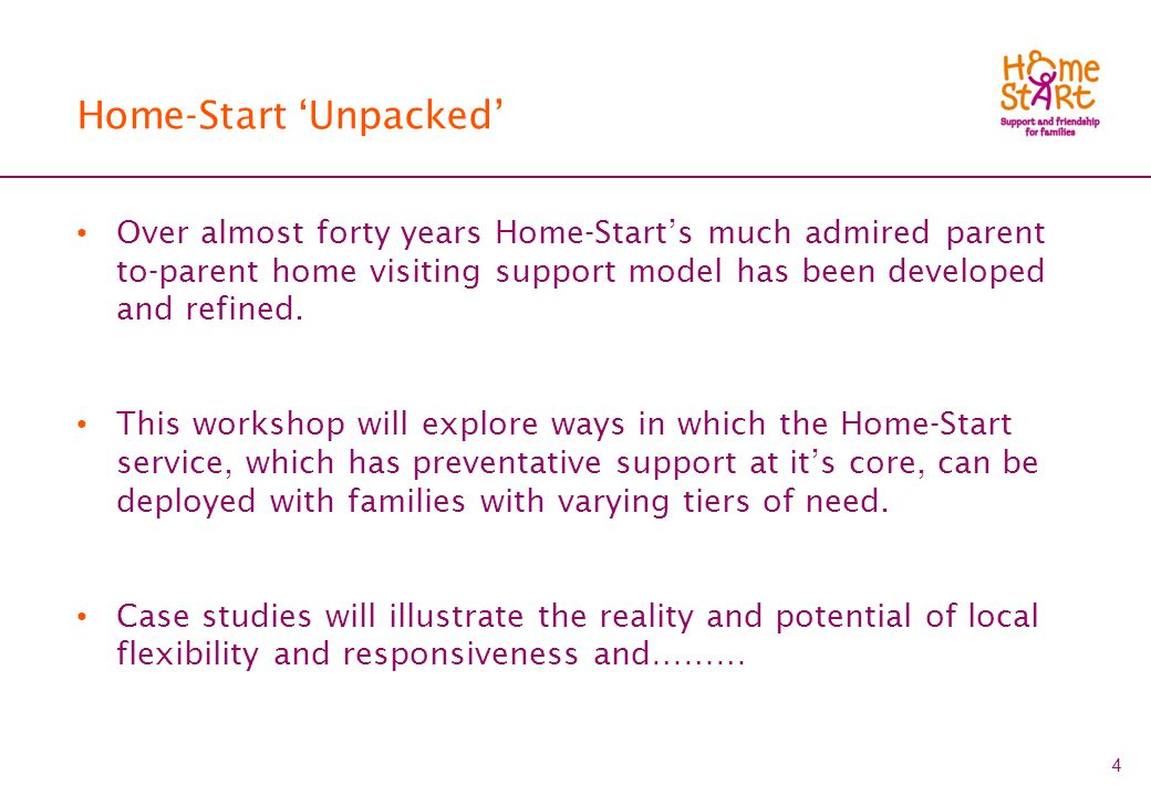 4 Home-Start 'Unpacked' Over almost forty years Home-Start's much admired parent to-parent home visiting support model has been developed and refined.