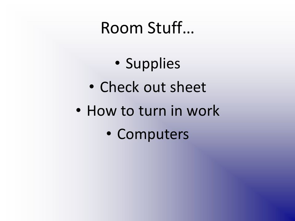 Room Stuff… Supplies Check out sheet How to turn in work Computers