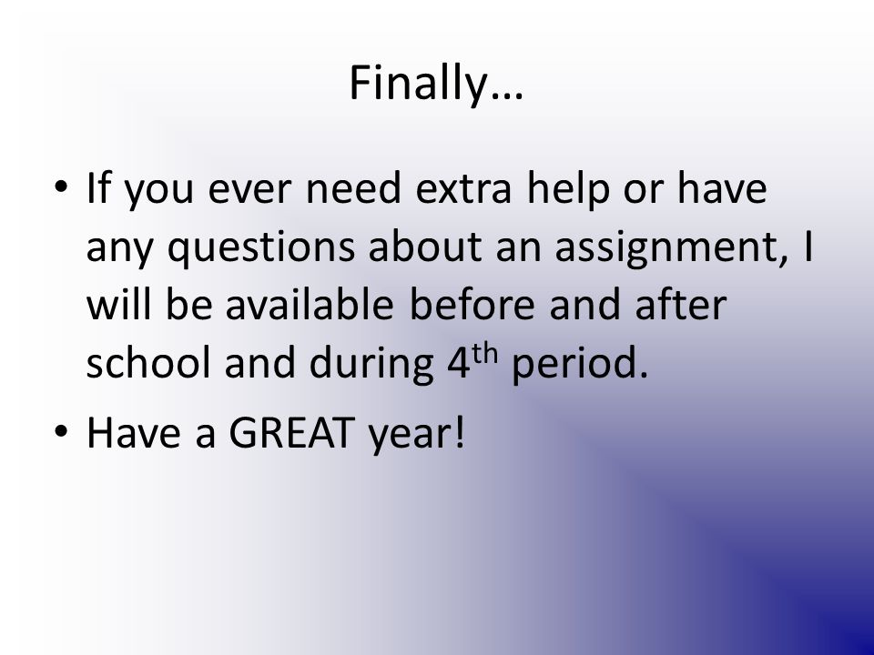 Finally… If you ever need extra help or have any questions about an assignment, I will be available before and after school and during 4 th period.