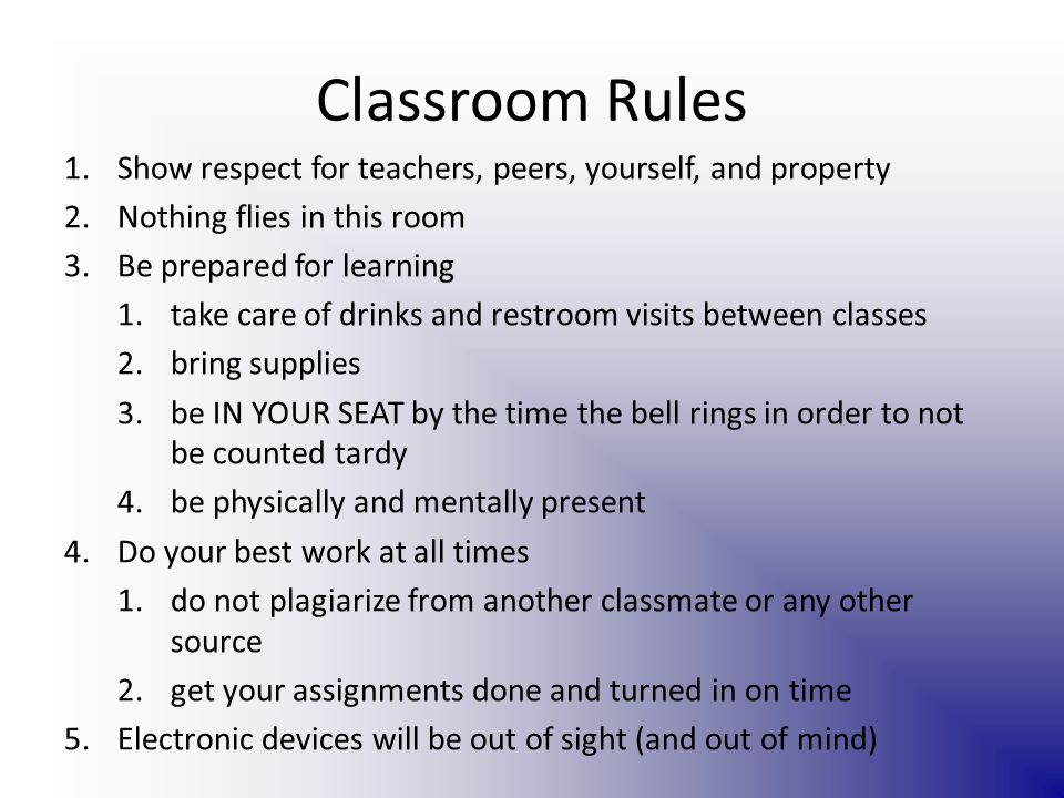 Classroom Rules 1.Show respect for teachers, peers, yourself, and property 2.Nothing flies in this room 3.Be prepared for learning 1.take care of drinks and restroom visits between classes 2.bring supplies 3.be IN YOUR SEAT by the time the bell rings in order to not be counted tardy 4.be physically and mentally present 4.Do your best work at all times 1.do not plagiarize from another classmate or any other source 2.get your assignments done and turned in on time 5.Electronic devices will be out of sight (and out of mind)